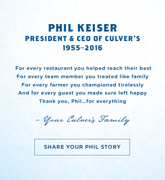 Phil Keiser - President and CEO of Culver's - For every restaurant you helped reach their best. For every team member you treated like family. For every farmer you championed tirelessly. And for every guest you made sure left happy. Thank you, Phil...for everything. - Your Culver's Family'