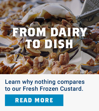 From Dairy to Dish - Learn why nothing compares to our Fresh Frozen Custard. Read more.